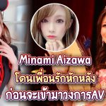Minami Aizawa โดนเพื่อนรักหักหลัง ก่อนจะเข้ามาวงการAV