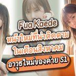 Fua Kaede หน้าใหม่ที่น่าติดตามในเดือนสิงหาคม เป็นอาวุธใหม่ของค่าย S1